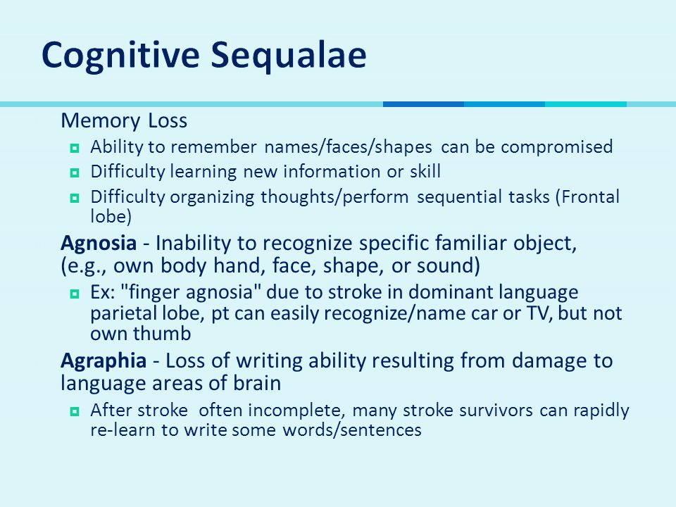 Memory Loss  Ability to remember names/faces/shapes can be compromised  Difficulty learning new information or skill  Difficulty organizing thoughts/perform sequential tasks (Frontal lobe)  Agnosia - Inability to recognize specific familiar object, (e.g., own body hand, face, shape, or sound)  Ex: finger agnosia due to stroke in dominant language parietal lobe, pt can easily recognize/name car or TV, but not own thumb  Agraphia - Loss of writing ability resulting from damage to language areas of brain  After stroke often incomplete, many stroke survivors can rapidly re-learn to write some words/sentences