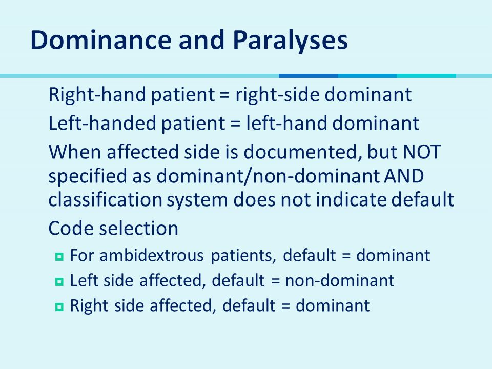  Right-hand patient = right-side dominant  Left-handed patient = left-hand dominant  When affected side is documented, but NOT specified as dominant/non-dominant AND classification system does not indicate default  Code selection  For ambidextrous patients, default = dominant  Left side affected, default = non-dominant  Right side affected, default = dominant