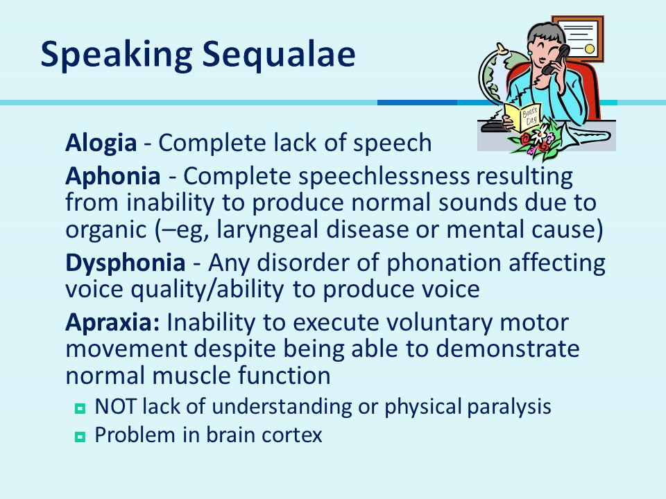  Alogia - Complete lack of speech  Aphonia - Complete speechlessness resulting from inability to produce normal sounds due to organic (–eg, laryngeal disease or mental cause)  Dysphonia - Any disorder of phonation affecting voice quality/ability to produce voice  Apraxia: Inability to execute voluntary motor movement despite being able to demonstrate normal muscle function  NOT lack of understanding or physical paralysis  Problem in brain cortex