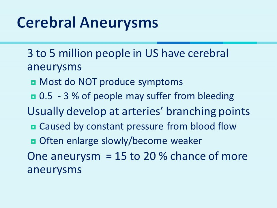  3 to 5 million people in US have cerebral aneurysms  Most do NOT produce symptoms  0.5 - 3 % of people may suffer from bleeding  Usually develop at arteries' branching points  Caused by constant pressure from blood flow  Often enlarge slowly/become weaker  One aneurysm = 15 to 20 % chance of more aneurysms