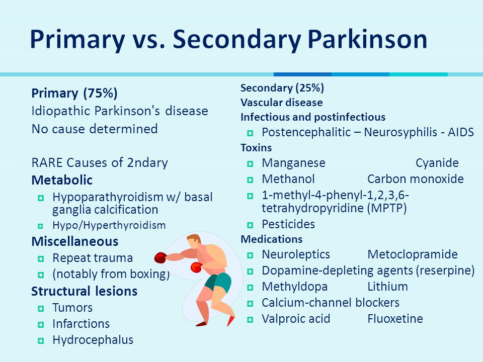  Primary (75%)  Idiopathic Parkinson s disease  No cause determined  RARE Causes of 2ndary  Metabolic  Hypoparathyroidism w/ basal ganglia calcification  Hypo/Hyperthyroidism  Miscellaneous  Repeat trauma  (notably from boxing)  Structural lesions  Tumors  Infarctions  Hydrocephalus  Secondary (25%)  Vascular disease  Infectious and postinfectious  Postencephalitic – Neurosyphilis - AIDS  Toxins  ManganeseCyanide  MethanolCarbon monoxide  1-methyl-4-phenyl-1,2,3,6- tetrahydropyridine (MPTP)  Pesticides  Medications  NeurolepticsMetoclopramide  Dopamine-depleting agents (reserpine)  MethyldopaLithium  Calcium-channel blockers  Valproic acidFluoxetine