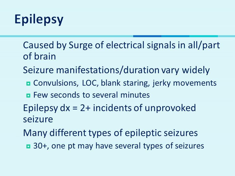  Caused by Surge of electrical signals in all/part of brain  Seizure manifestations/duration vary widely  Convulsions, LOC, blank staring, jerky movements  Few seconds to several minutes  Epilepsy dx = 2+ incidents of unprovoked seizure  Many different types of epileptic seizures  30+, one pt may have several types of seizures