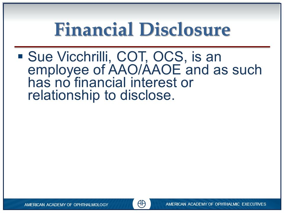 0 AMERICAN ACADEMY OF OPHTHALMOLOGY AMERICAN ACADEMY OF OPHTHALMIC EXECUTIVES 0 0 Financial Disclosure  Sue Vicchrilli, COT, OCS  Academy Coding Executive Email: coding@aao.orgcoding@aao.org