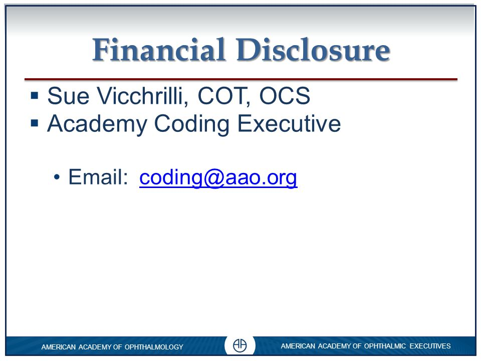 0 AMERICAN ACADEMY OF OPHTHALMOLOGY AMERICAN ACADEMY OF OPHTHALMIC EXECUTIVES 0 0 Objectives  Stop self-imposed revenue cuts from incorrect coding and poor audit outcomes.