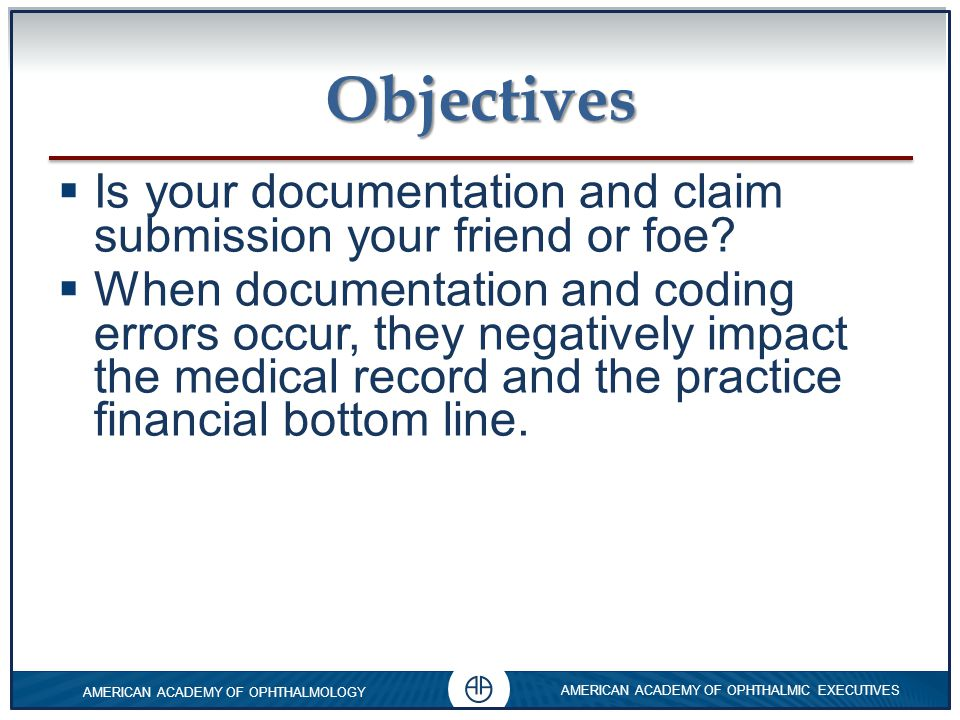 0 AMERICAN ACADEMY OF OPHTHALMOLOGY AMERICAN ACADEMY OF OPHTHALMIC EXECUTIVES 0 0 Objectives  While the physician is ultimately responsible, correct documentation, claim submission and claim processing does require competent knowledge of everyone on the ophthalmic team.