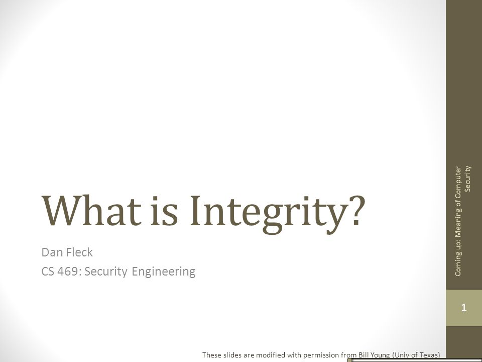 What is Integrity? Dan Fleck CS 469: Security Engineering These slides are modified with permission from Bill Young (Univ of Texas) Coming up: Meaning