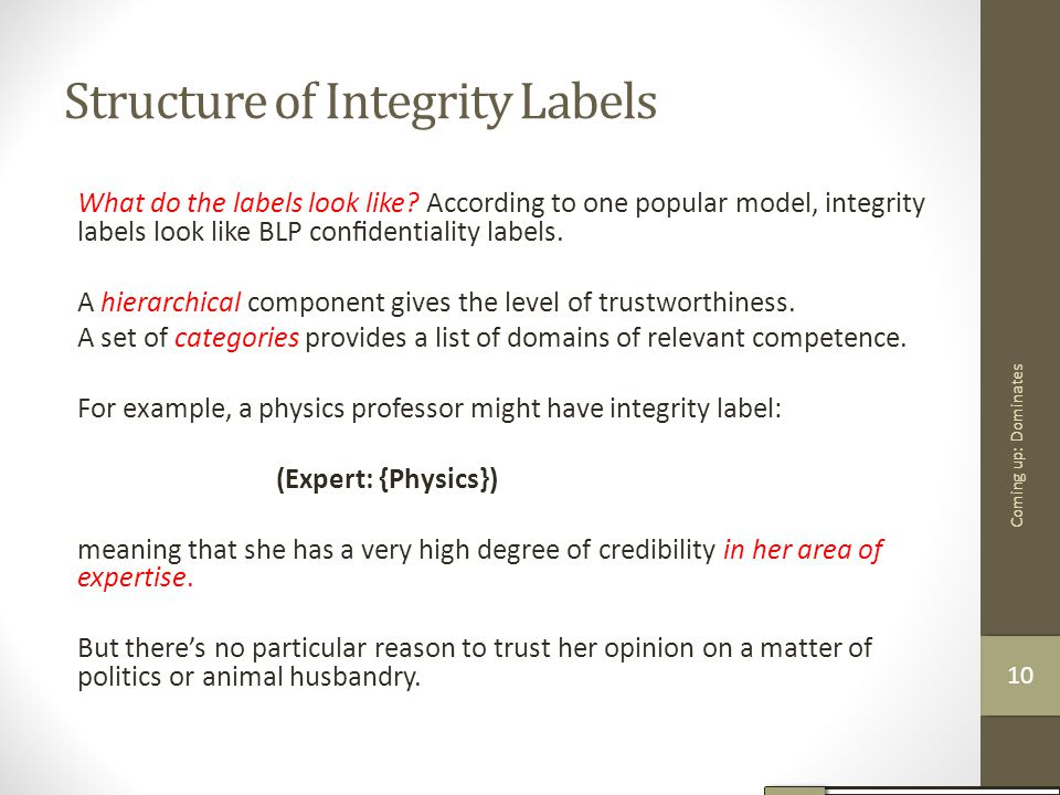 Structure of Integrity Labels What do the labels look like? According to one popular model, integrity labels look like BLP confidentiality labels. A hi