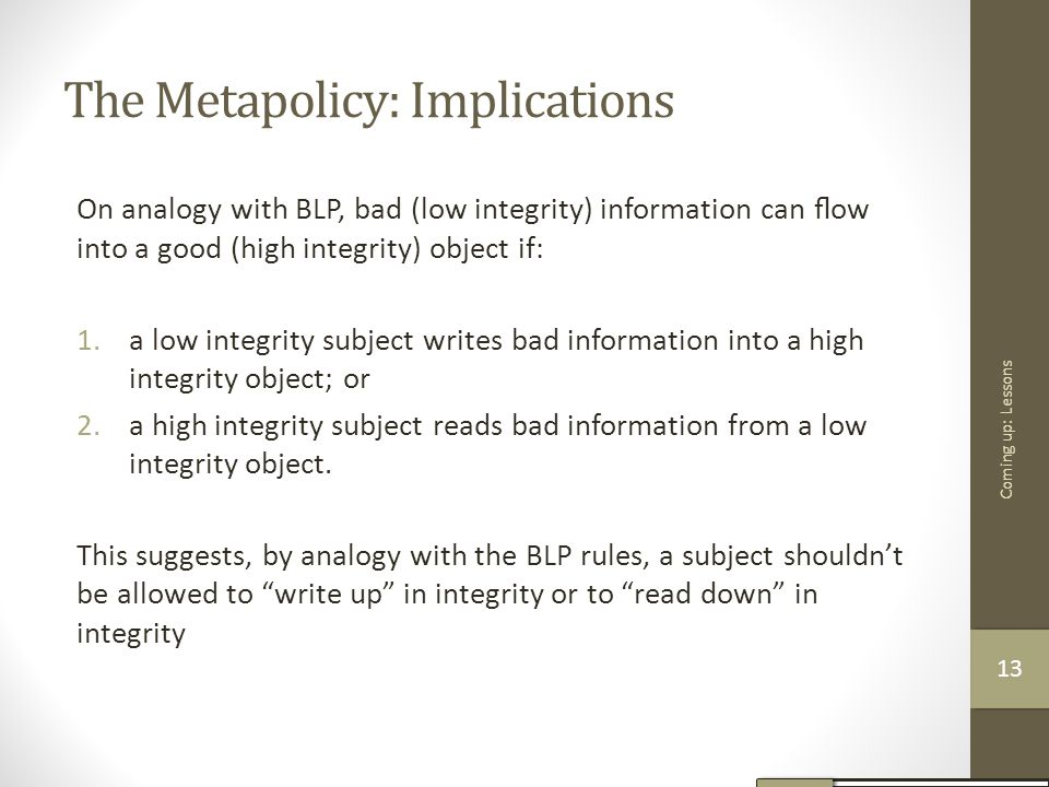 The Metapolicy: Implications On analogy with BLP, bad (low integrity) information can flow into a good (high integrity) object if: 1.a low integrity su