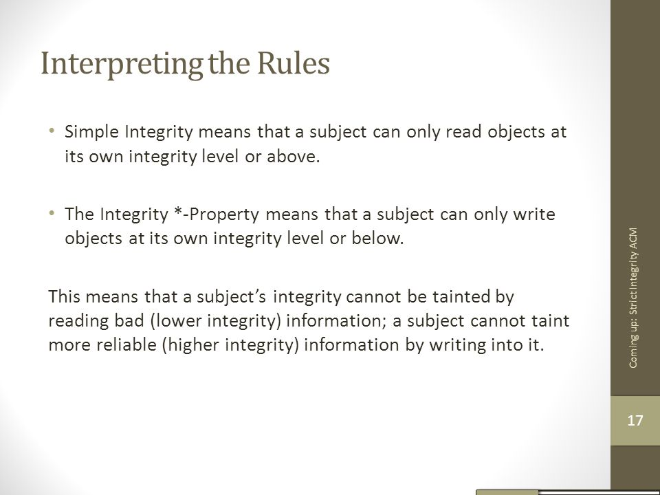 Interpreting the Rules Simple Integrity means that a subject can only read objects at its own integrity level or above. The Integrity *-Property means