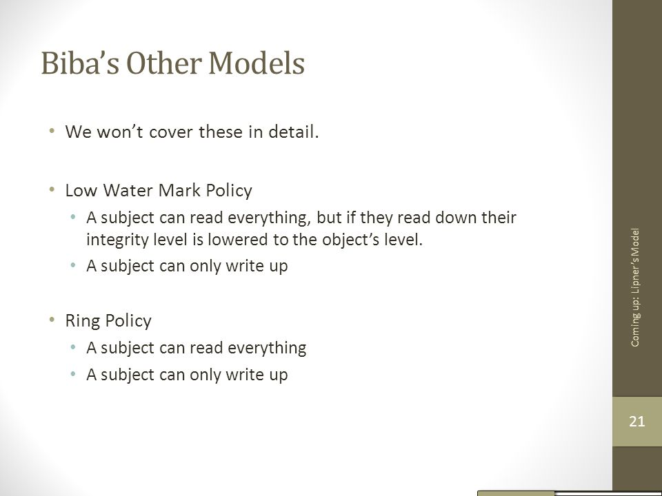 Biba's Other Models We won't cover these in detail. Low Water Mark Policy A subject can read everything, but if they read down their integrity level i