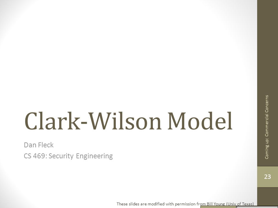 Clark-Wilson Model Dan Fleck CS 469: Security Engineering These slides are modified with permission from Bill Young (Univ of Texas) Coming up: Commerc