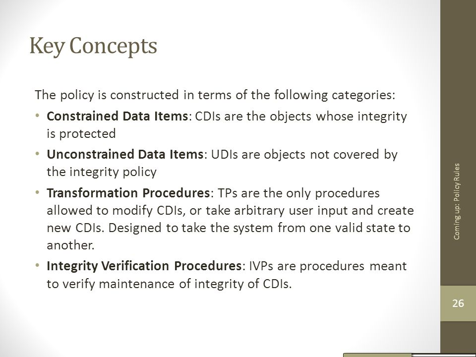 Key Concepts The policy is constructed in terms of the following categories: Constrained Data Items: CDIs are the objects whose integrity is protected
