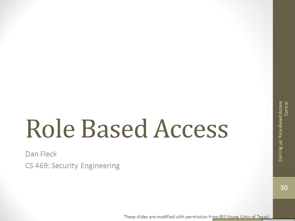 Role Based Access Dan Fleck CS 469: Security Engineering These slides are modified with permission from Bill Young (Univ of Texas) Coming up: Role-Bas