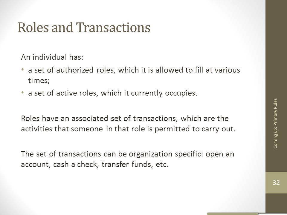 Roles and Transactions An individual has: a set of authorized roles, which it is allowed to fill at various times; a set of active roles, which it cur