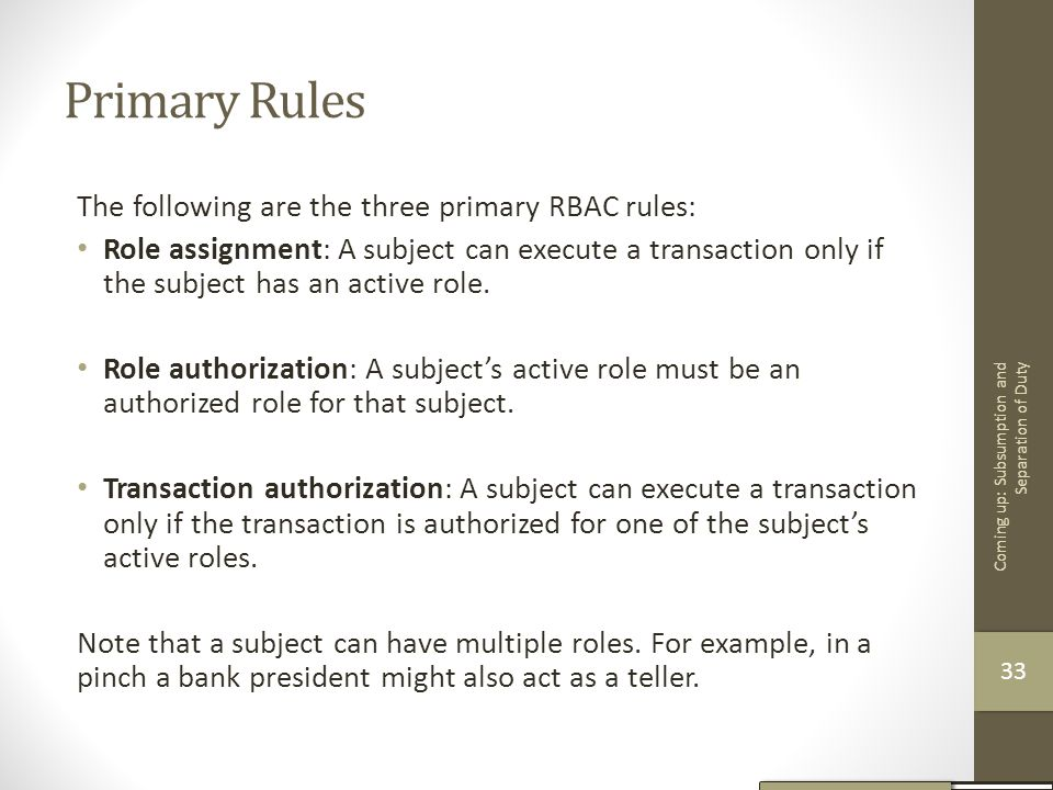 Primary Rules The following are the three primary RBAC rules: Role assignment: A subject can execute a transaction only if the subject has an active r