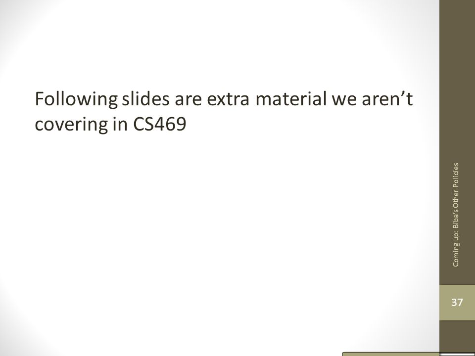 Following slides are extra material we aren't covering in CS469 Coming up: Biba's Other Policies 37