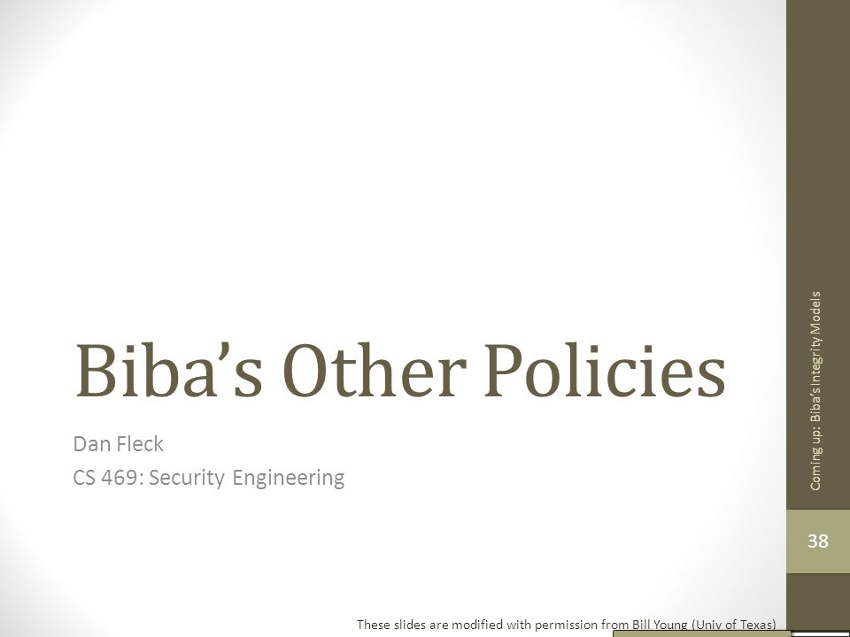 Biba's Other Policies Dan Fleck CS 469: Security Engineering These slides are modified with permission from Bill Young (Univ of Texas) Coming up: Biba
