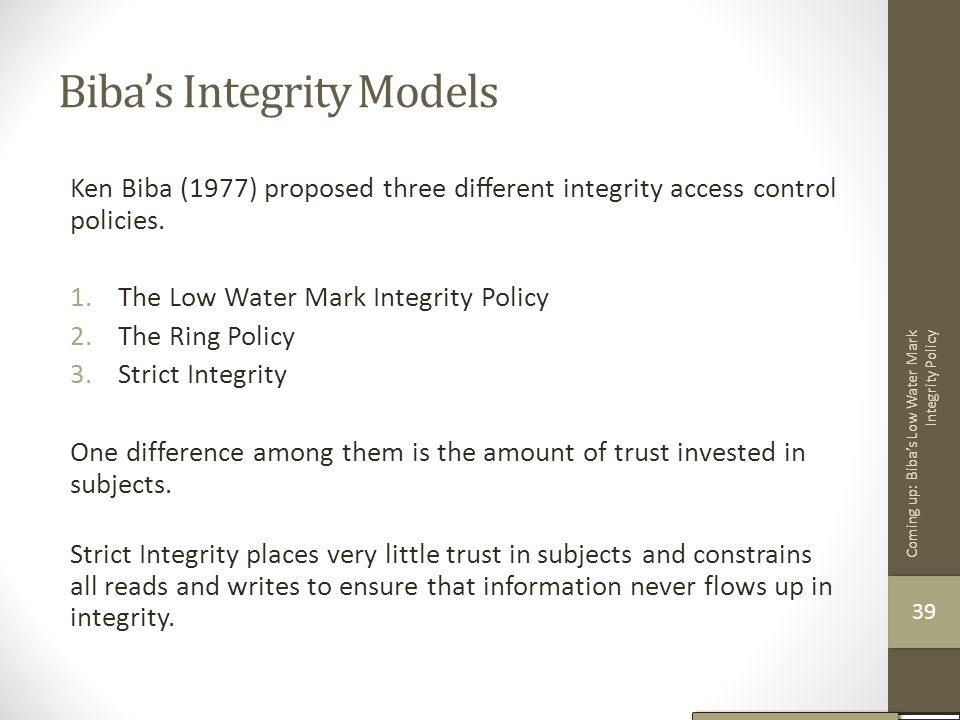 Biba's Integrity Models Ken Biba (1977) proposed three different integrity access control policies. 1.The Low Water Mark Integrity Policy 2.The Ring Po
