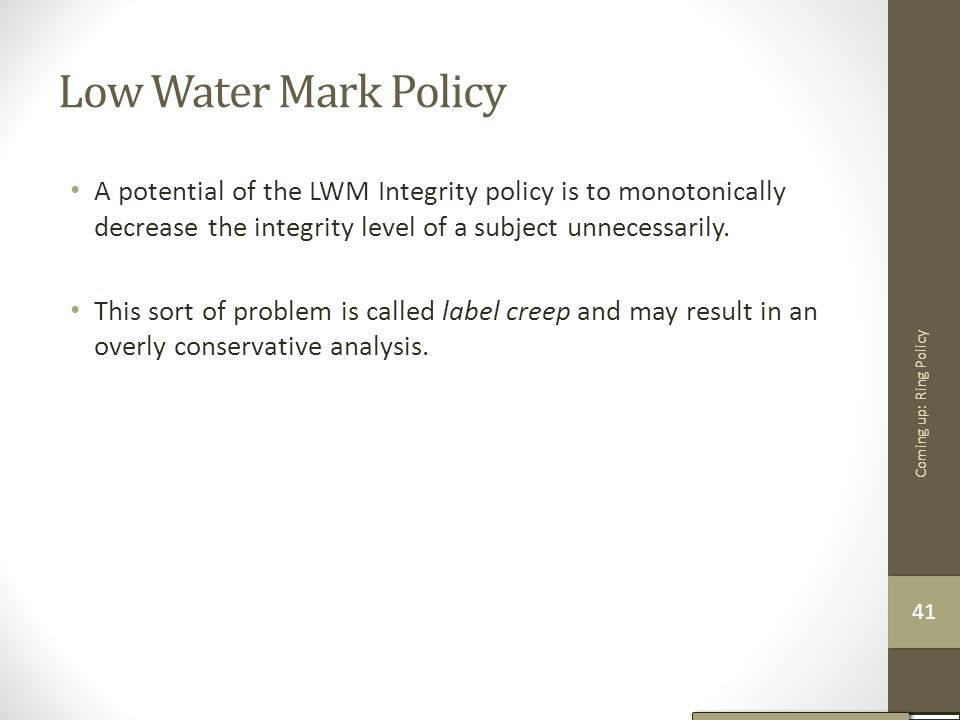 Low Water Mark Policy A potential of the LWM Integrity policy is to monotonically decrease the integrity level of a subject unnecessarily. This sort o