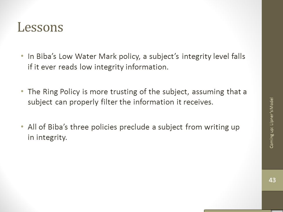Lessons In Biba's Low Water Mark policy, a subject's integrity level falls if it ever reads low integrity information. The Ring Policy is more trustin