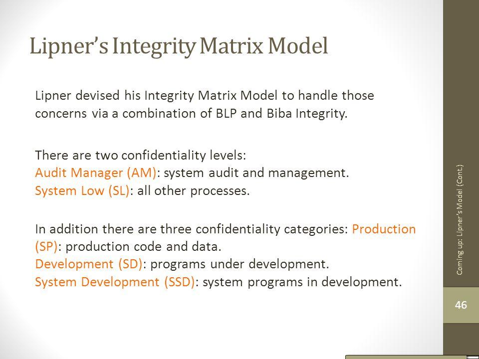 Lipner's Integrity Matrix Model Lipner devised his Integrity Matrix Model to handle those concerns via a combination of BLP and Biba Integrity. There