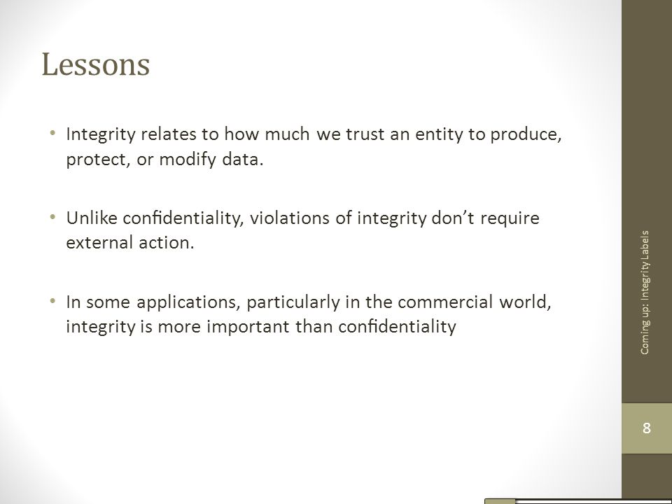 Lessons Integrity relates to how much we trust an entity to produce, protect, or modify data. Unlike confidentiality, violations of integrity don't req