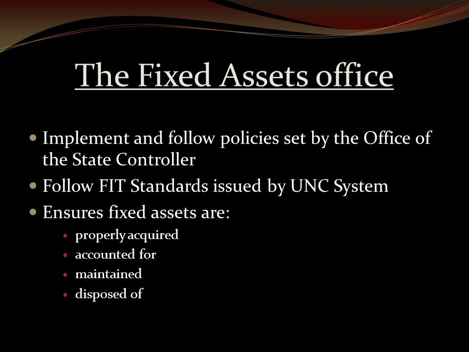 The Fixed Assets office Implement and follow policies set by the Office of the State Controller Follow FIT Standards issued by UNC System Ensures fixed assets are: properly acquired accounted for maintained disposed of