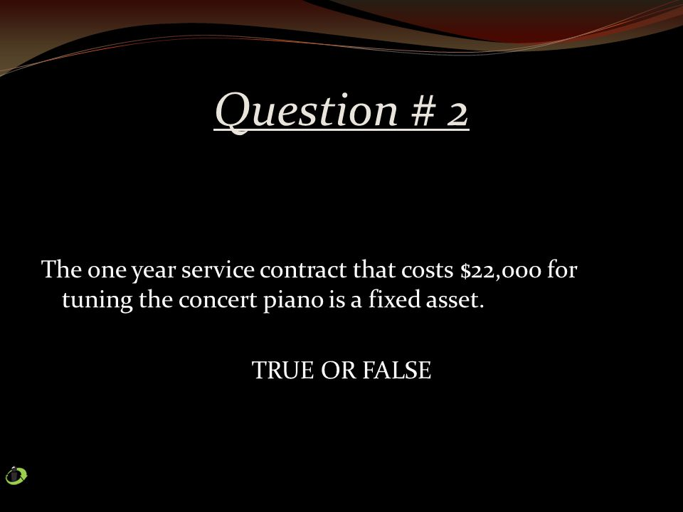 Question # 2 The one year service contract that costs $22,000 for tuning the concert piano is a fixed asset.