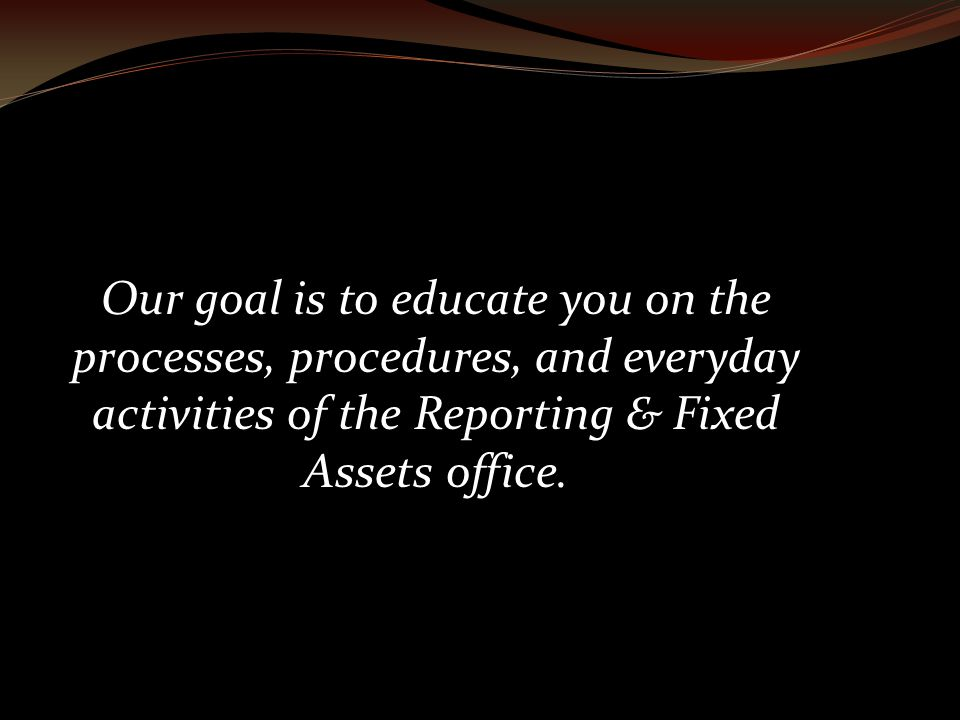 Our goal is to educate you on the processes, procedures, and everyday activities of the Reporting & Fixed Assets office.