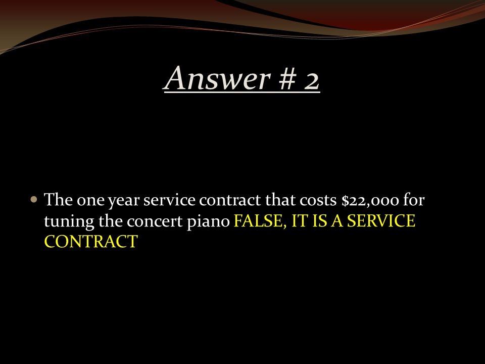 Answer # 2 The one year service contract that costs $22,000 for tuning the concert piano FALSE, IT IS A SERVICE CONTRACT