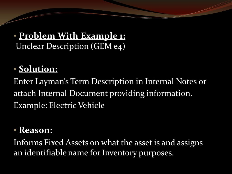 Problem With Example 1: Unclear Description (GEM e4) Solution: Enter Layman's Term Description in Internal Notes or attach Internal Document providing information.