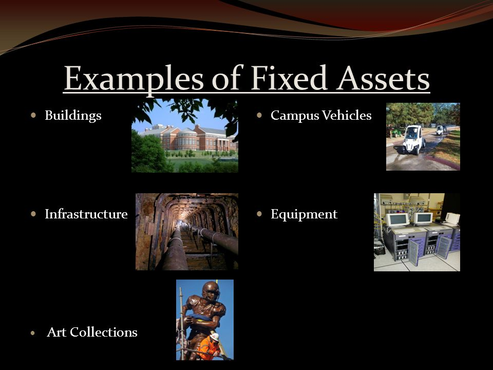 Examples of Fixed Assets Buildings Infrastructure Art Collections Campus Vehicles Equipment