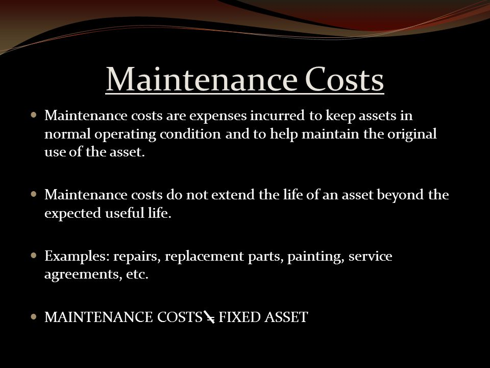 Maintenance Costs Maintenance costs are expenses incurred to keep assets in normal operating condition and to help maintain the original use of the asset.