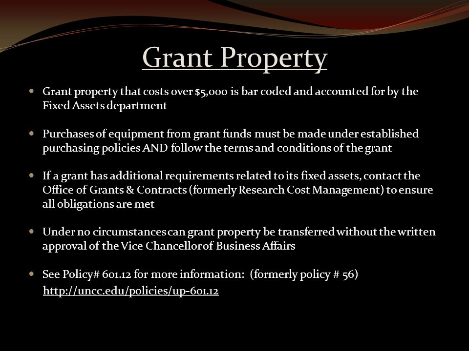 Grant Property Grant property that costs over $5,000 is bar coded and accounted for by the Fixed Assets department Purchases of equipment from grant funds must be made under established purchasing policies AND follow the terms and conditions of the grant If a grant has additional requirements related to its fixed assets, contact the Office of Grants & Contracts (formerly Research Cost Management) to ensure all obligations are met Under no circumstances can grant property be transferred without the written approval of the Vice Chancellor of Business Affairs See Policy# 601.12 for more information: (formerly policy # 56) http://uncc.edu/policies/up-601.12
