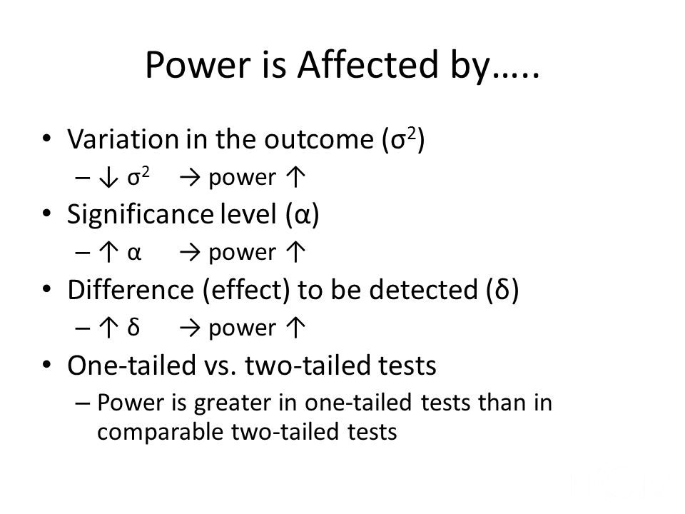 Power Changes 2n = 32, 2 sample test, 81% power, δ=2, σ = 2, α = 0.05, 2-sided test Variance/Standard deviation – σ: 2 → 1 Power: 81% → 99.99% – σ: 2 → 3 Power: 81% → 47% Significance level (α) – α : 0.05 → 0.01 Power: 81% → 69% – α : 0.05 → 0.10 Power: 81% → 94%