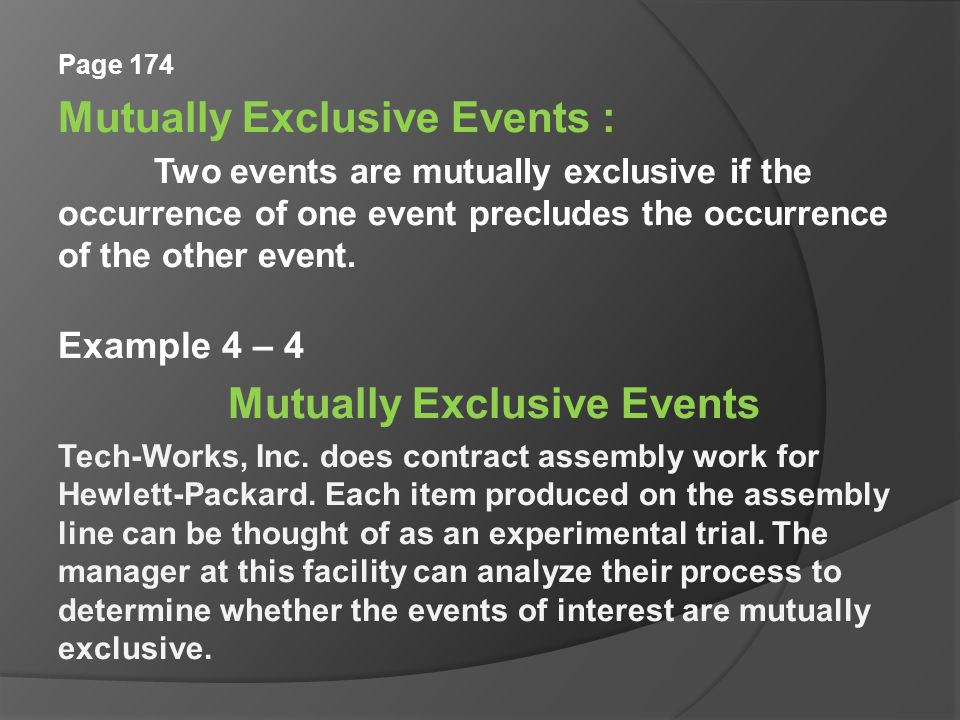 Page 174 Mutually Exclusive Events : Two events are mutually exclusive if the occurrence of one event precludes the occurrence of the other event.