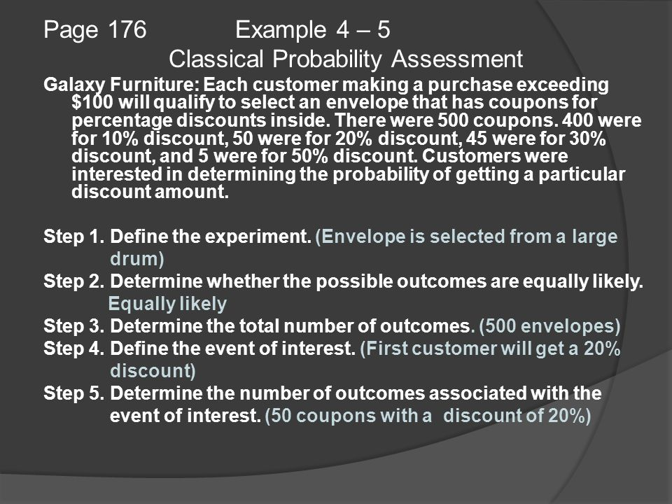 Page 176 Example 4 – 5 Classical Probability Assessment Galaxy Furniture: Each customer making a purchase exceeding $100 will qualify to select an envelope that has coupons for percentage discounts inside.
