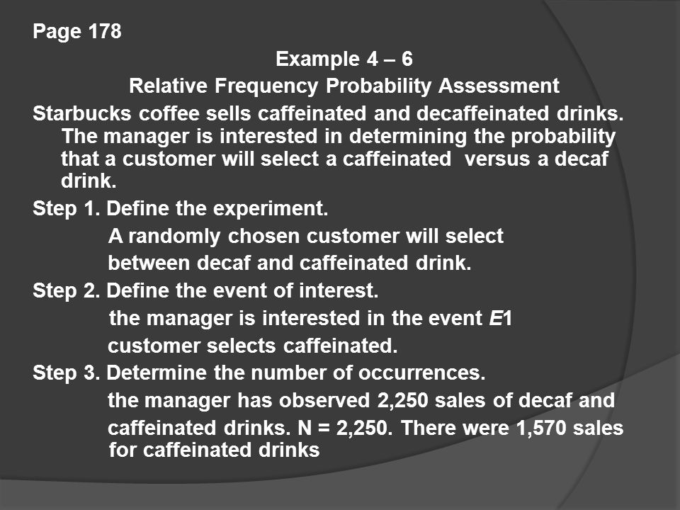 Page 178 Example 4 – 6 Relative Frequency Probability Assessment Starbucks coffee sells caffeinated and decaffeinated drinks.