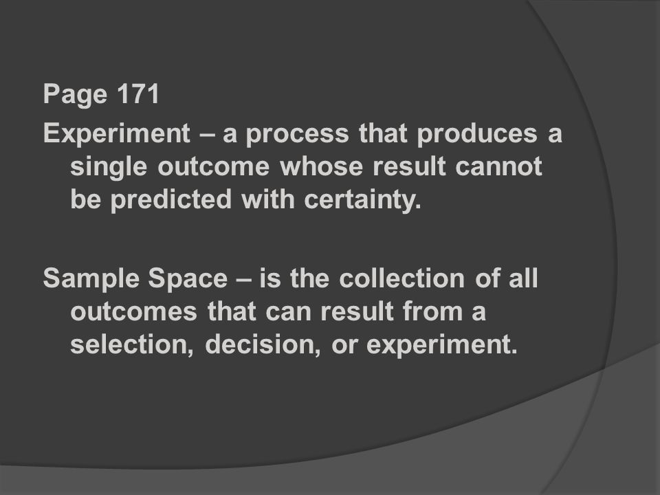 Page 171 Experiment – a process that produces a single outcome whose result cannot be predicted with certainty.