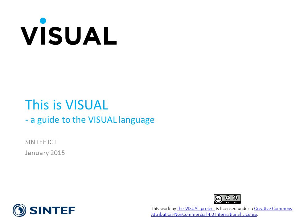 VISUAL This is VISUAL - a guide to the VISUAL language SINTEF ICT January 2015 This work by the VISUAL project is licensed under a Creative Commons Attribution-NonCommercial 4.0 International License.the VISUAL projectCreative Commons Attribution-NonCommercial 4.0 International License