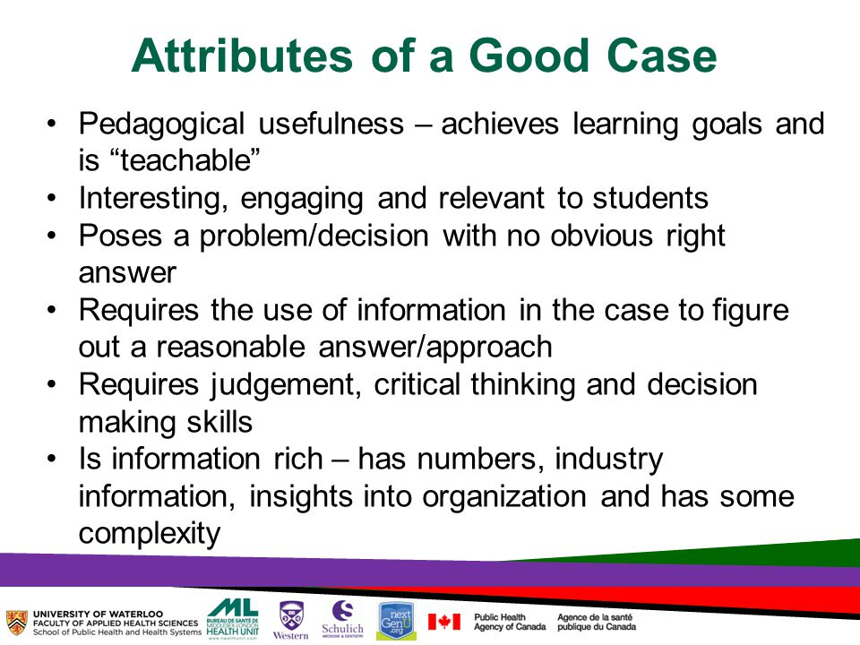 TOPHC – April, 1, 2014 Attributes of a Good Case Pedagogical usefulness – achieves learning goals and is teachable Interesting, engaging and relevant to students Poses a problem/decision with no obvious right answer Requires the use of information in the case to figure out a reasonable answer/approach Requires judgement, critical thinking and decision making skills Is information rich – has numbers, industry information, insights into organization and has some complexity