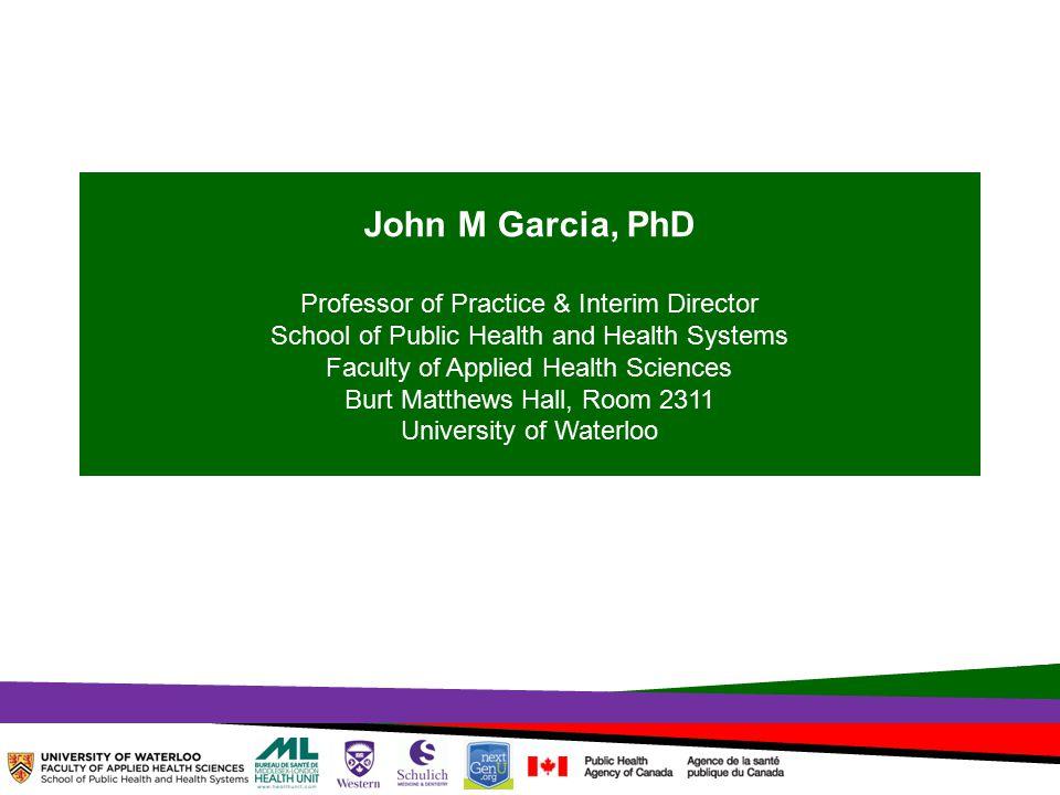 John M Garcia, PhD Professor of Practice & Interim Director School of Public Health and Health Systems Faculty of Applied Health Sciences Burt Matthews Hall, Room 2311 University of Waterloo