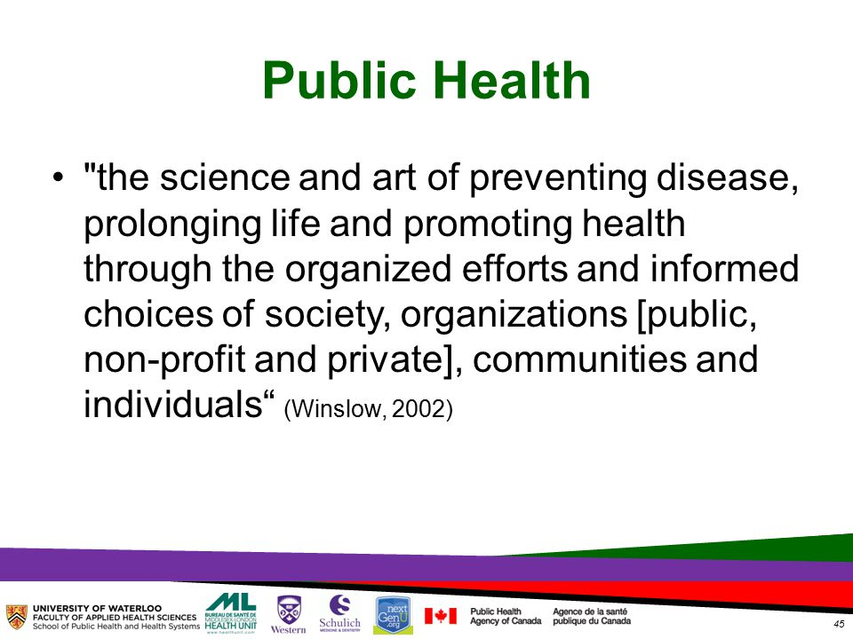 TOPHC – April, 1, 2014 Public Health the science and art of preventing disease, prolonging life and promoting health through the organized efforts and informed choices of society, organizations [public, non-profit and private], communities and individuals (Winslow, 2002) 45
