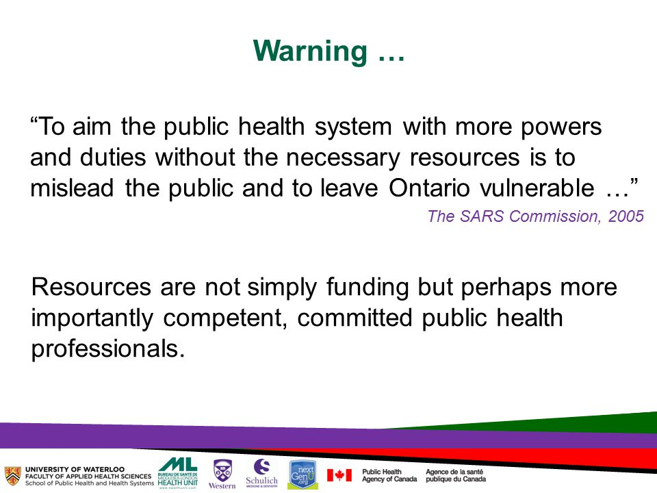 TOPHC – April, 1, 2014 To aim the public health system with more powers and duties without the necessary resources is to mislead the public and to leave Ontario vulnerable … The SARS Commission, 2005 Resources are not simply funding but perhaps more importantly competent, committed public health professionals.