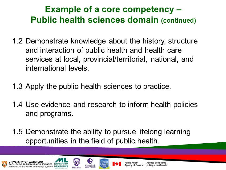 TOPHC – April, 1, 2014 Example of a core competency – Public health sciences domain (continued) 1.2 Demonstrate knowledge about the history, structure and interaction of public health and health care services at local, provincial/territorial, national, and international levels.