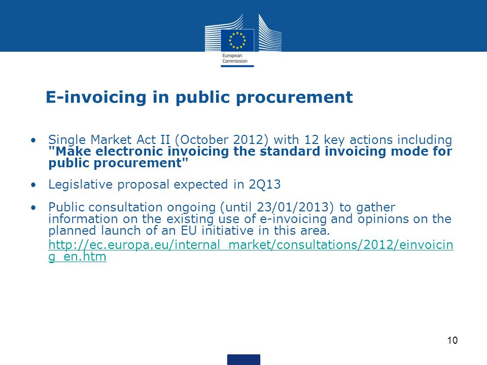 10 E-invoicing in public procurement Single Market Act II (October 2012) with 12 key actions including Make electronic invoicing the standard invoicing mode for public procurement Legislative proposal expected in 2Q13 Public consultation ongoing (until 23/01/2013) to gather information on the existing use of e-invoicing and opinions on the planned launch of an EU initiative in this area.