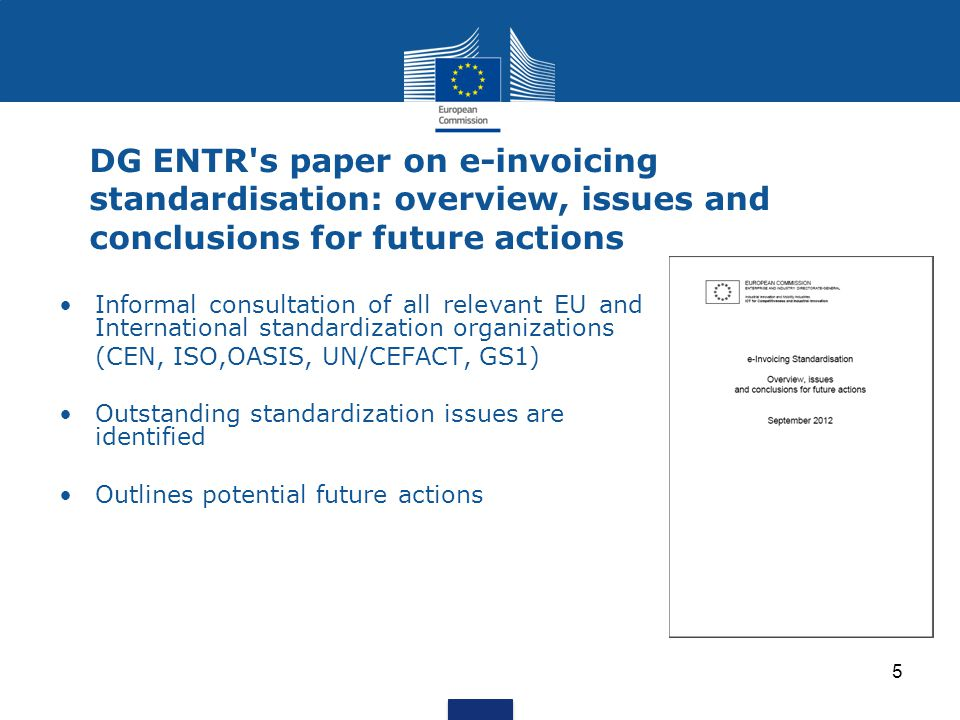 5 DG ENTR s paper on e-invoicing standardisation: overview, issues and conclusions for future actions Informal consultation of all relevant EU and International standardization organizations (CEN, ISO,OASIS, UN/CEFACT, GS1) Outstanding standardization issues are identified Outlines potential future actions