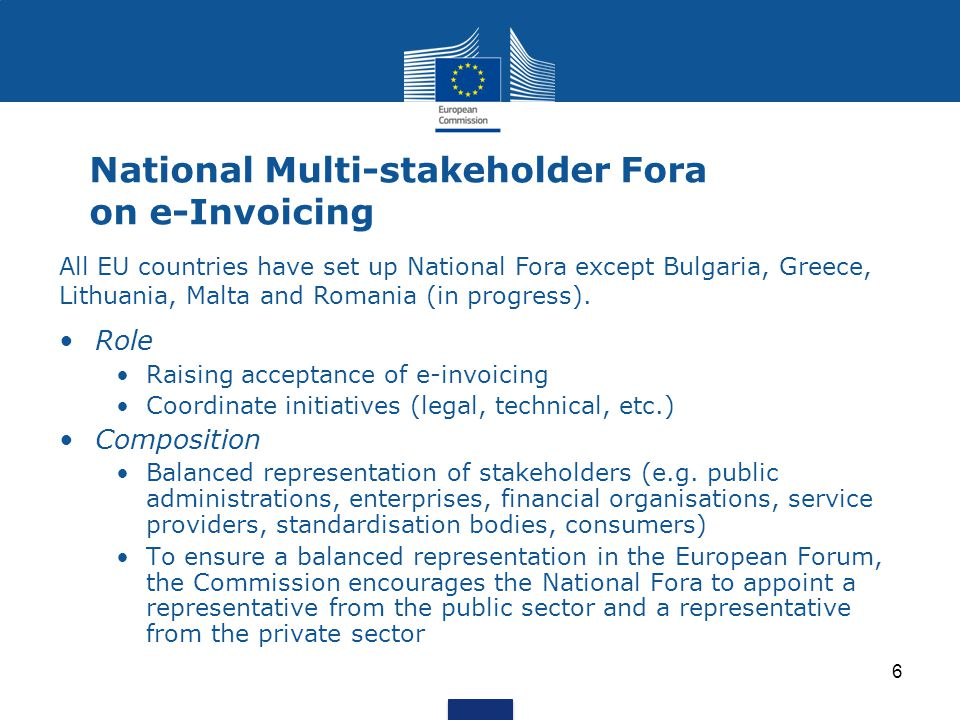 6 National Multi-stakeholder Fora on e-Invoicing Role Raising acceptance of e-invoicing Coordinate initiatives (legal, technical, etc.) Composition Balanced representation of stakeholders (e.g.