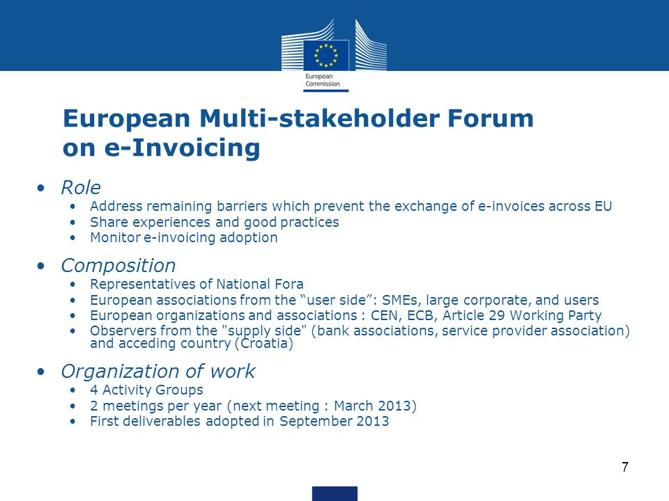 7 European Multi-stakeholder Forum on e-Invoicing Role Address remaining barriers which prevent the exchange of e-invoices across EU Share experiences and good practices Monitor e-invoicing adoption Composition Representatives of National Fora European associations from the user side : SMEs, large corporate, and users European organizations and associations : CEN, ECB, Article 29 Working Party Observers from the supply side (bank associations, service provider association) and acceding country (Croatia) Organization of work 4 Activity Groups 2 meetings per year (next meeting : March 2013) First deliverables adopted in September 2013
