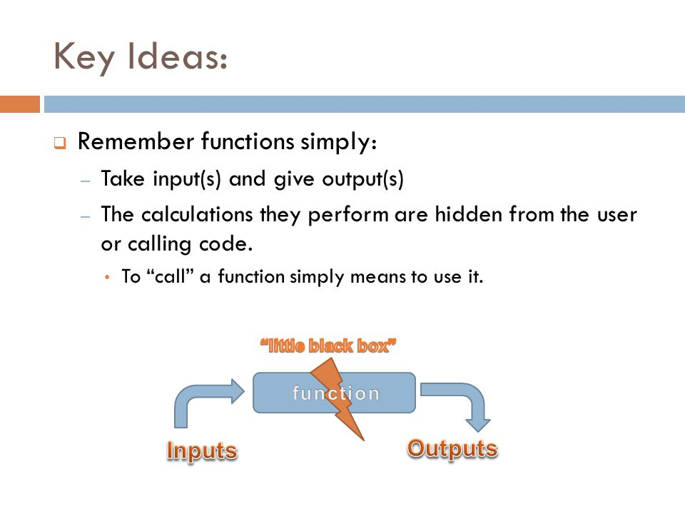 Key Ideas:  Remember functions simply: – Take input(s) and give output(s) – The calculations they perform are hidden from the user or calling code.